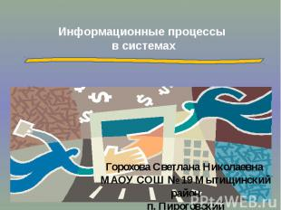 Информационные процессы в системах Горохова Светлана Николаевна МАОУ СОШ № 19 Мы