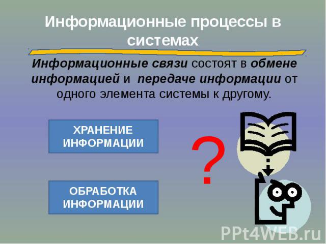Информационные процессы в системах Информационные связи состоят в обмене информацией и передаче информации от одного элемента системы к другому.