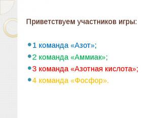 Приветствуем участников игры:1 команда «Азот»; 2 команда «Аммиак»; 3 команда «Аз