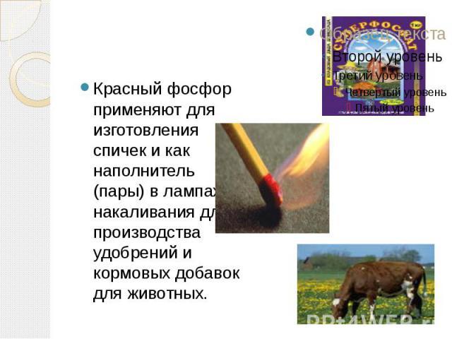 Красный фосфор применяют для изготовления спичек и как наполнитель (пары) в лампах накаливания для производства удобрений и кормовых добавок для животных.