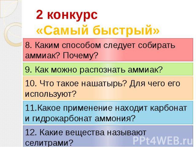 2 конкурс«Самый быстрый» 8. Каким способом следует собирать аммиак? Почему? 9. Как можно распознать аммиак? 10. Что такое нашатырь? Для чего его используют? 11.Какое применение находит карбонат и гидрокарбонат аммония?