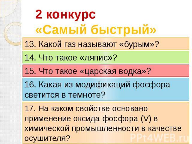 2 конкурс«Самый быстрый» 13. Какой газ называют «бурым»? 14. Что такое «ляпис»? 15. Что такое «царская водка»? 16. Какая из модификаций фосфора светится в темноте? 17. На каком свойстве основано применение оксида фосфора (V) в химической промышленно…