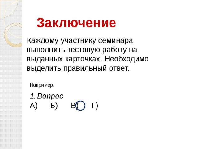 Каждому участнику семинара выполнить тестовую работу на выданных карточках. Необходимо выделить правильный ответ. Например:ВопросА) Б) В) Г)