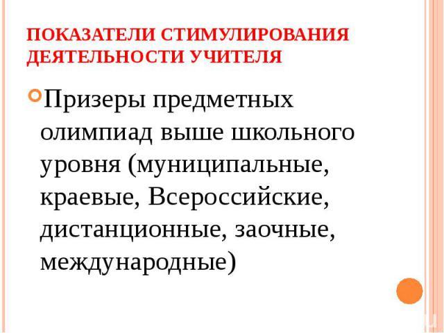 Показатели стимулирования деятельности учителя Призеры предметных олимпиад выше школьного уровня (муниципальные, краевые, Всероссийские, дистанционные, заочные, международные)