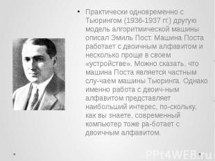 Практически одновременно с Тьюрингом (1936-1937 гг.) другую модель алгоритмическ
