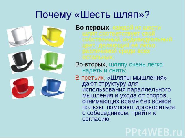 Почему «Шесть шляп»? Во-первых, каждой из шести шляп соответствует свой собственный, индивидуальный цвет, делающий её легко различимой среди всех остальных;Во-вторых, шляпу очень легко надеть и снять;В-третьих, «Шляпы мышления» дают структуру для ис…