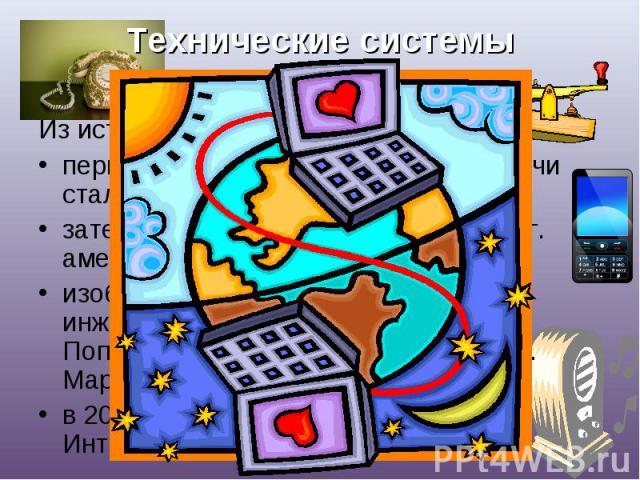 Технические системы передачи информации Из истории:первой технической системой передачи стал телеграф (1837 г.);затем был изобретен телефон (1876 г. американец Александр Белл);изобретение радио (1895 г. Русский инженер Александр Степанович Попов.189…