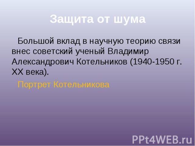 Большой вклад в научную теорию связи внес советский ученый Владимир Александрович Котельников (1940-1950 г. XX века). Портрет Котельникова