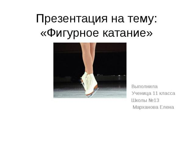 Презентация на тему: «Фигурное катание» Выполнила Ученица 11 класса Школы №13 Марханова Елена