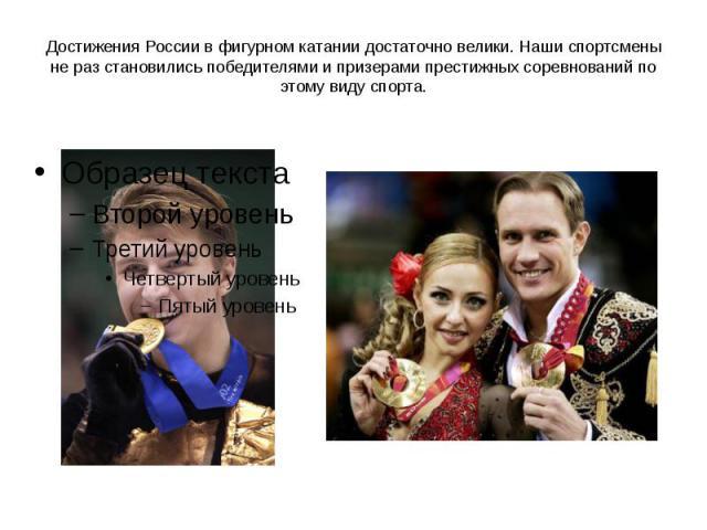 Достижения России в фигурном катании достаточно велики. Наши спортсмены не раз становились победителями и призерами престижных соревнований по этому виду спорта.
