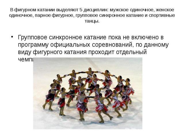 В фигурном катании выделяют 5 дисциплин: мужское одиночное, женское одиночное, парное фигурное, групповое синхронное катание и спортивные танцы. Групповое синхронное катание пока не включено в программу официальных соревнований, по данному виду фигу…