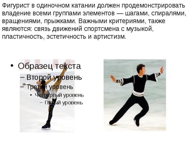 Фигурист в одиночном катании должен продемонстрировать владение всеми группами элементов— шагами, спиралями, вращениями, прыжками. Важными критериями, также являются: связь движений спортсмена с музыкой, пластичность, эстетичность и артистизм.