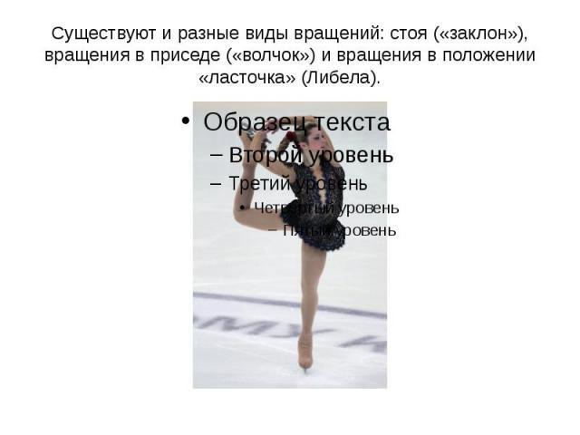 Существуют и разные виды вращений: стоя («заклон»), вращения в приседе («волчок») и вращения в положении «ласточка» (Либела).