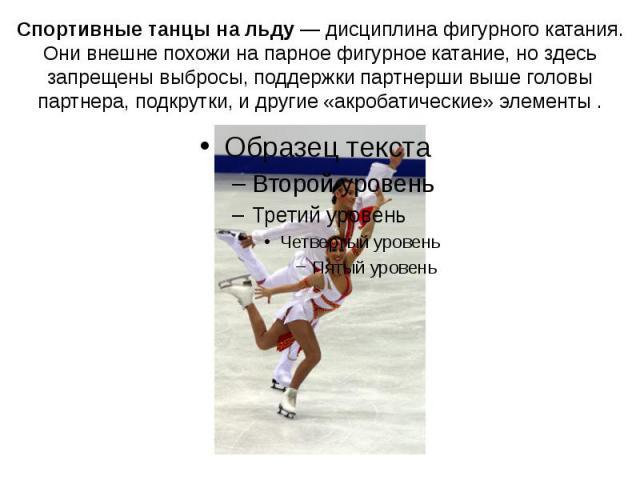 Спортивные танцы на льду— дисциплина фигурного катания.Они внешне похожи на парное фигурное катание, но здесь запрещены выбросы, поддержки партнерши выше головы партнера, подкрутки, и другие «акробатические» элементы .