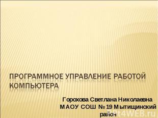 Программное управление работой компьютера Горохова Светлана Николаевна МАОУ СОШ