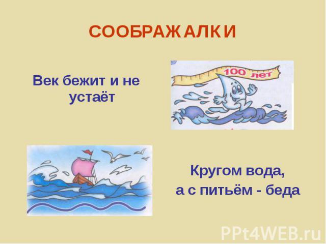 Кругом вода,а с питьём - беда Век бежит и не устаёт СООБРАЖАЛКИ