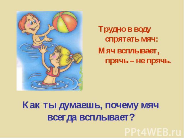 Трудно в воду спрятать мяч:Мяч всплывает, прячь – не прячь. Как ты думаешь, почему мяч всегда всплывает?