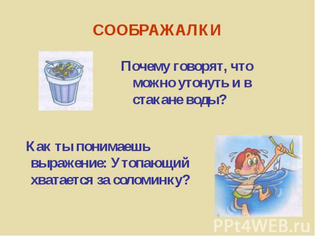 Почему говорят, что можно утонуть и в стакане воды? Как ты понимаешь выражение: Утопающий хватается за соломинку?