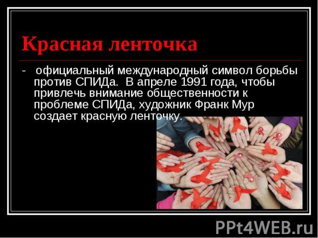 - официальный международный символ борьбы против СПИДа. В апреле 1991 года, чтобы привлечь внимание общественности к проблеме СПИДа, художник Франк Мур создает красную ленточку.
