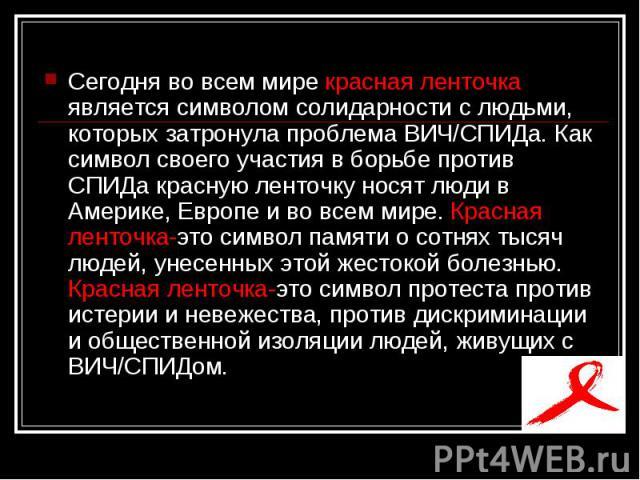Сегодня во всем мире красная ленточка является символом солидарности с людьми, которых затронула проблема ВИЧ/СПИДа. Как символ своего участия в борьбе против СПИДа красную ленточку носят люди в Америке, Европе и во всем мире. Красная ленточка-это с…