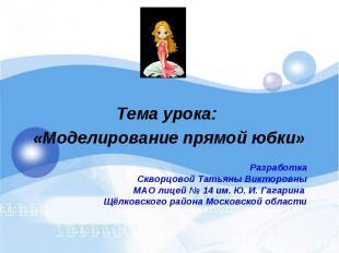 Тема урока: «Моделирование прямой юбки» Разработка Скворцовой Татьяны Викторовны