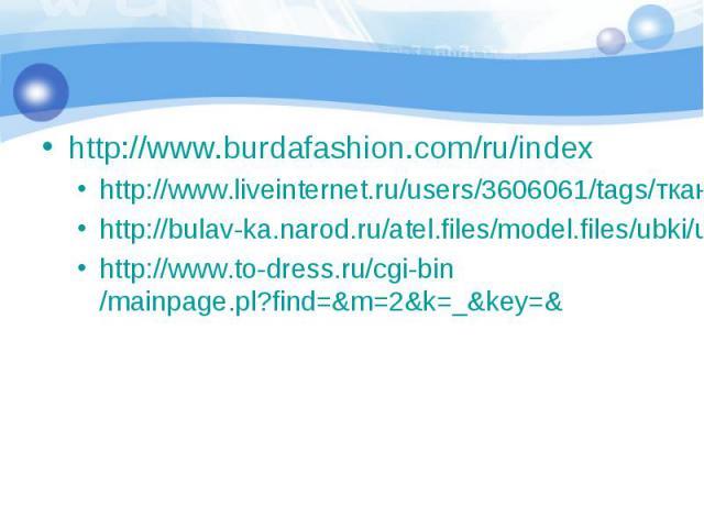 http://www.burdafashion.com/ru/index http://www.liveinternet.ru/users/3606061/tags/ткань/http://bulav-ka.narod.ru/atel.files/model.files/ubki/ub1015http://www.to-dress.ru/cgi-bin/mainpage.pl?find=&m=2&k=_&key=&