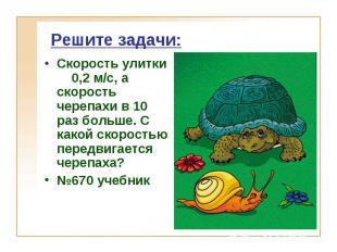 Решите задачи: Скорость улитки 0,2 м/с, а скорость черепахи в 10 раз больше. С к