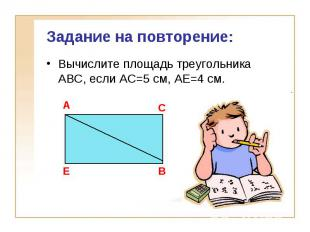 Задание на повторение:Вычислите площадь треугольника АВС, если АС=5 см, АЕ=4 см.
