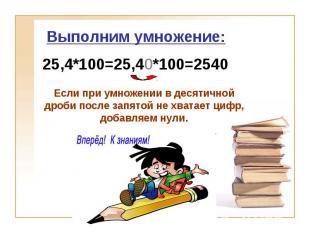 Выполним умножение: 25,4*100=25,40*100=2540 Если при умножении в десятичной дроб