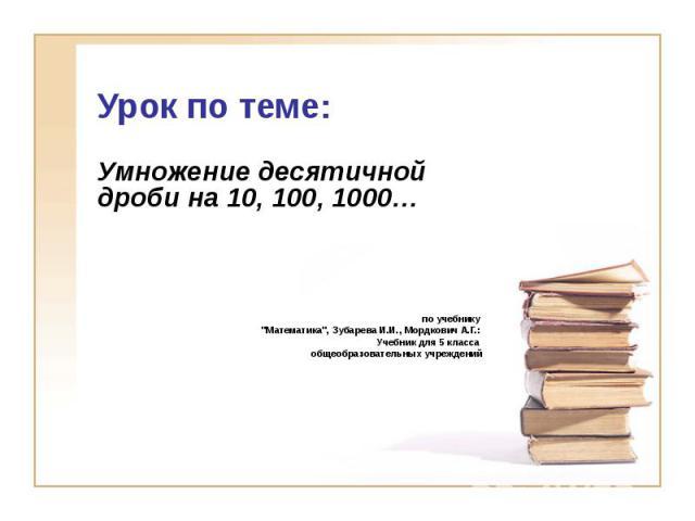 Урок по теме: Умножение десятичной дроби на 10, 100, 1000… по учебнику