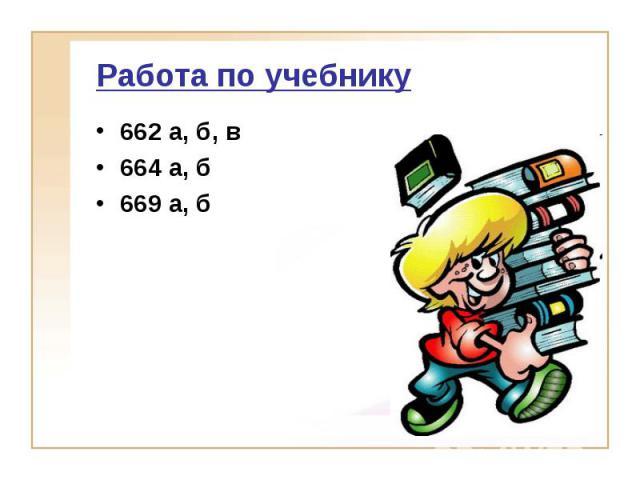 Работа по учебнику 662 а, б, в664 а, б669 а, б