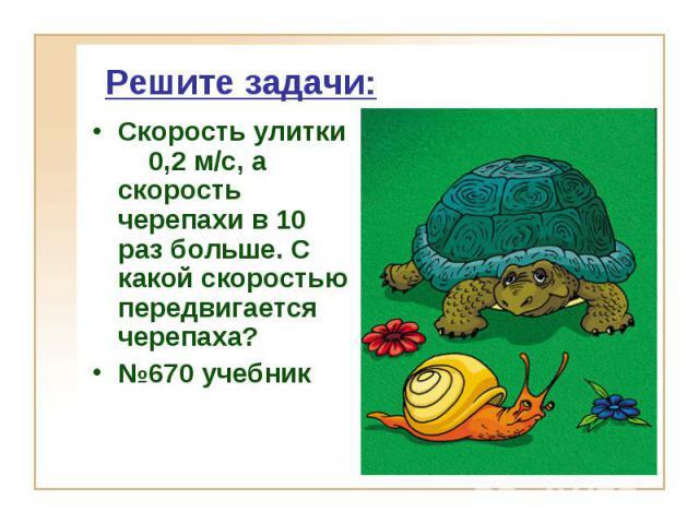 Решите задачи: Скорость улитки 0,2 м/с, а скорость черепахи в 10 раз больше. С какой скоростью передвигается черепаха? №670 учебник