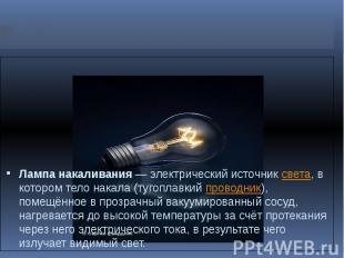 Лампа накаливания— электрический источниксвета, в котором тело накала (тугопла
