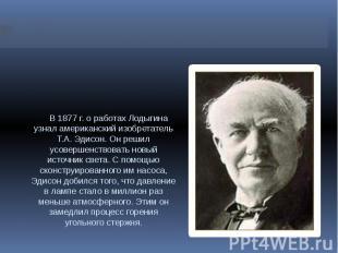 В 1877 г. о работах Лодыгина узнал американский изобретатель Т.А. Эдисон. Он реш