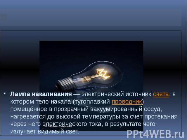 Лампа накаливания— электрический источниксвета, в котором тело накала (тугоплавкийпроводник), помещённое в прозрачный вакуумированный сосуд, нагревается до высокой температуры за счёт протекания через него электрического тока, в результате чего и…