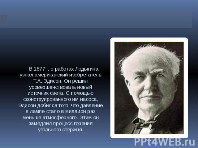 В 1877 г. о работах Лодыгина узнал американский изобретатель Т.А. Эдисон. Он решил усовершенствовать новый источник света. С помощью сконструированного им насоса, Эдисон добился того, что давление в лампе стало в миллион раз меньше атмосферного. Эти…