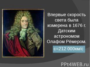 Впервые скорость света была измерена в 1676 г. Датским астрономом Олафом Рёмером