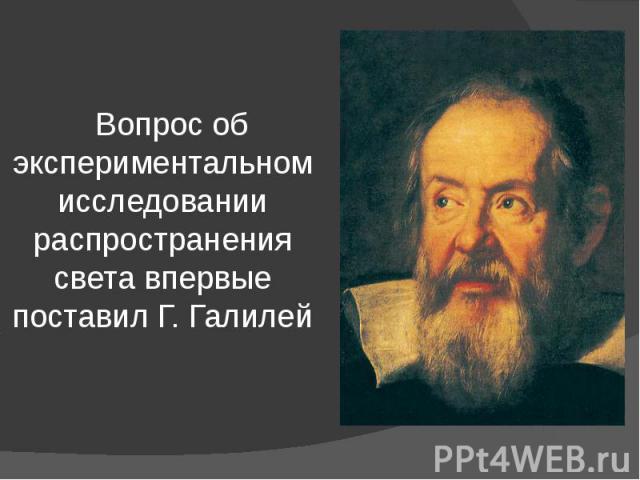 Вопрос об экспериментальном исследовании распространения света впервые поставил Г. Галилей