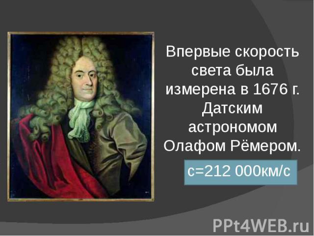 Впервые скорость света была измерена в 1676 г. Датским астрономом Олафом Рёмером. с=212 000км/с