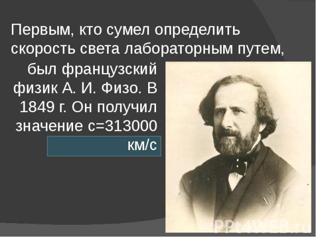Первым, кто сумел определить скорость света лабораторным путем, был французский физик А. И. Физо. В 1849 г. Он получил значение с=313000 км/с