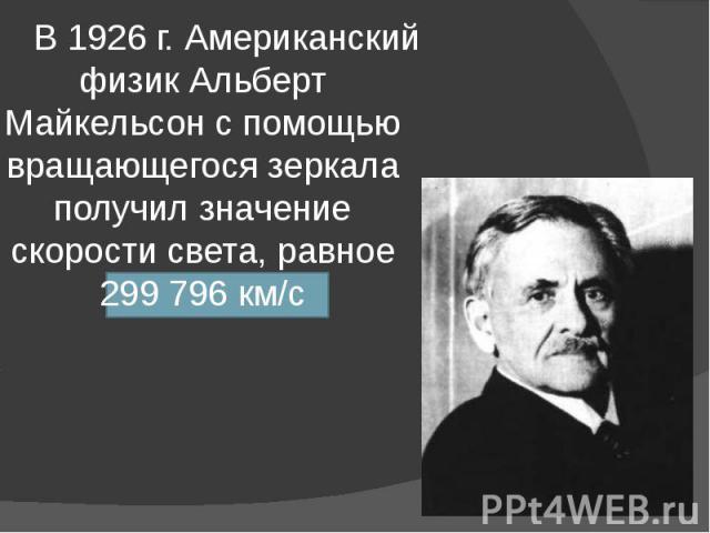 В 1926 г. Американский физик Альберт Майкельсон с помощью вращающегося зеркала получил значение скорости света, равное 299 796 км/с