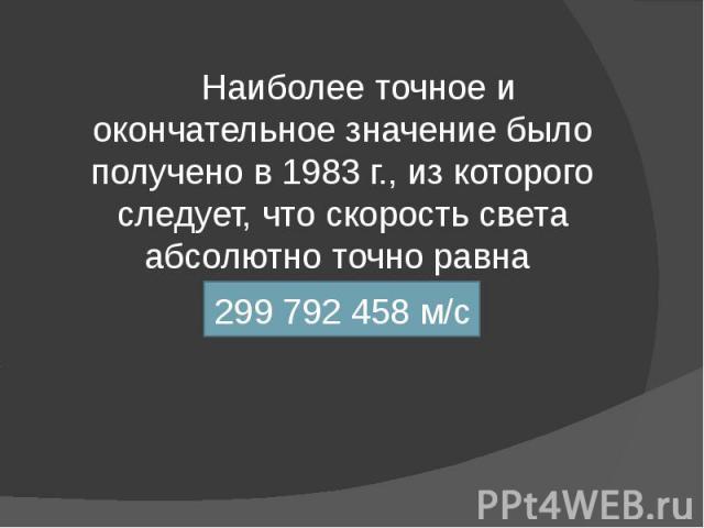 Наиболее точное и окончательное значение было получено в 1983 г., из которого следует, что скорость света абсолютно точно равна 299 792 458 м/с