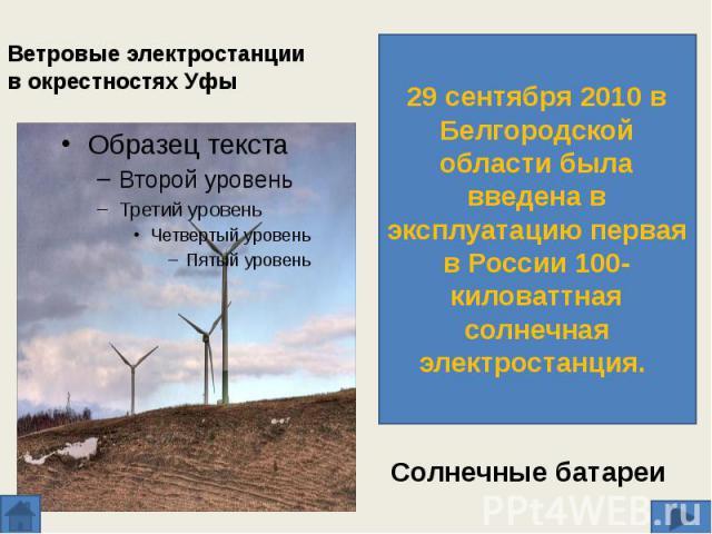 Ветровые электростанции в окрестностях Уфы 29 сентября 2010 в Белгородской области была введена в эксплуатацию первая в России 100-киловаттная солнечная электростанция. Солнечные батареи