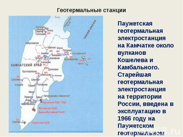 Геотермальные станции Паужетская геотермальная электростанция на Камчатке около вулканов Кошелева и Камбального. Старейшая геотермальная электростанция на территории России, введена в эксплуатацию в 1966 году на Паужетском геотермальном месторождении.