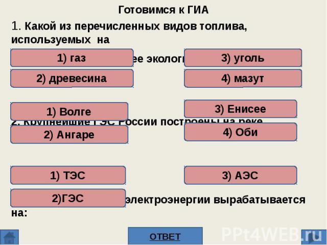 1. Какой из перечисленных видов топлива, используемых на ТЭС, является наиболее экологически чистым?2. Крупнейшие ГЭС России построены на реке3. Наибольшая доля электроэнергии вырабатывается на: