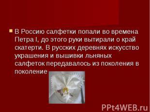 В Россию салфетки попали во времена Петра I, до этого руки вытирали о край скате