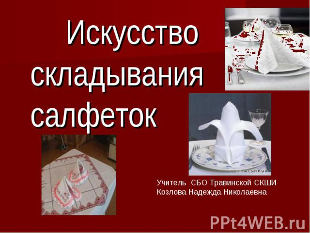 Искусство складывания салфеток Учитель СБО Травинской СКШИ Козлова Надежда Николаевна