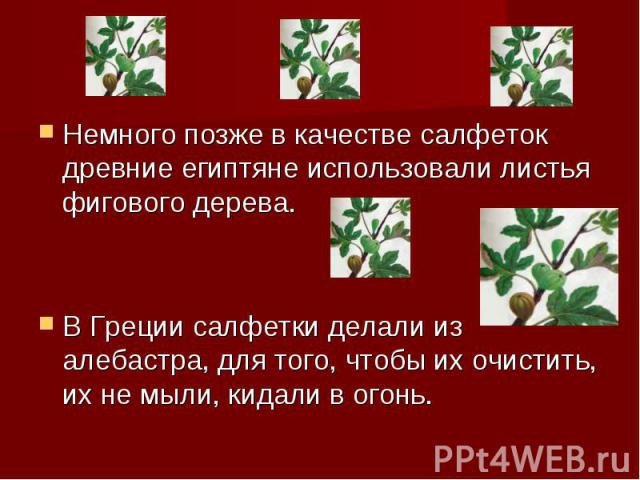 Немного позже в качестве салфеток древние египтяне использовали листья фигового дерева. В Греции салфетки делали из алебастра, для того, чтобы их очистить, их не мыли, кидали в огонь.