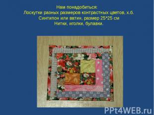 Нам понадобиться: Лоскутки разных размеров контрастных цветов, х.б. Синтипон или