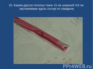 25. Берем другую полоску ткани 15 см шириной 3,8 см, заутюживаем вдоль согнув по